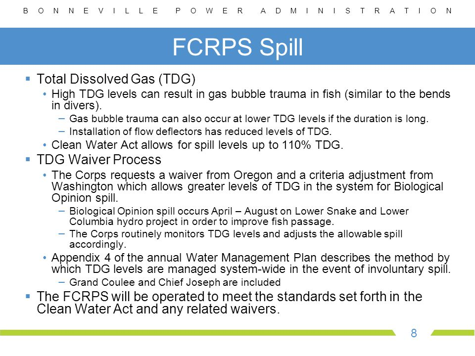 B O N N E V I L L E P O W E R A D M I N I S T R A T I O N 8 FCRPS Spill  Total Dissolved Gas (TDG) High TDG levels can result in gas bubble trauma in fish (similar to the bends in divers).