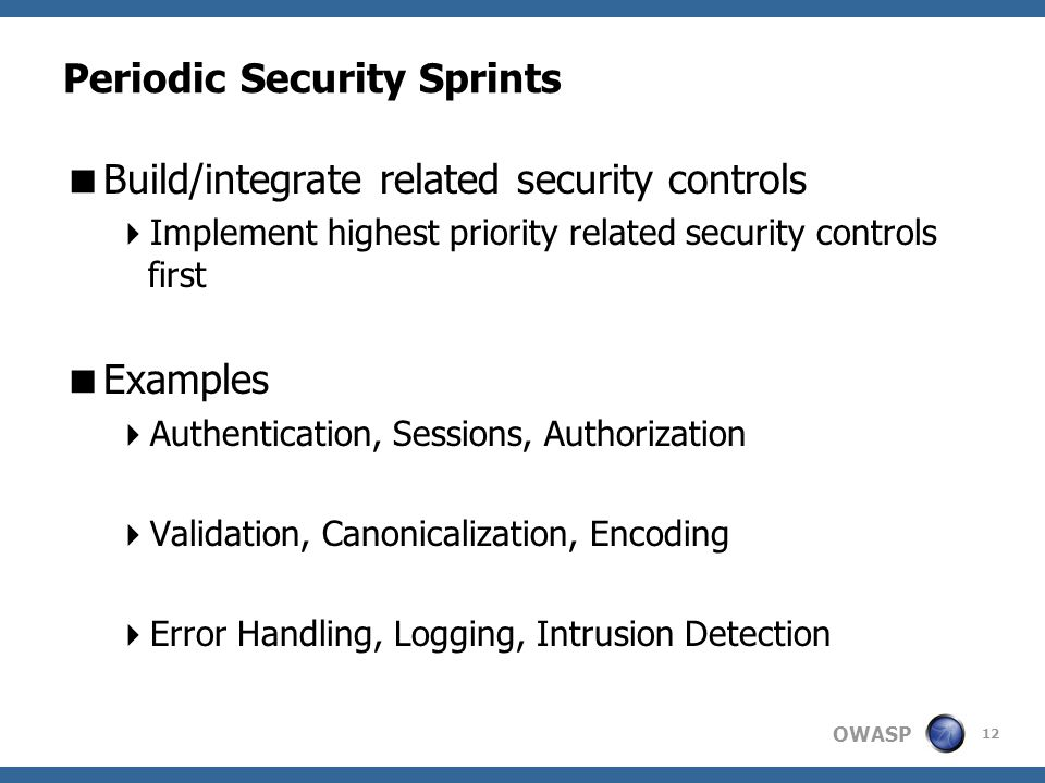 OWASP Periodic Security Sprints  Build/integrate related security controls  Implement highest priority related security controls first  Examples  Authentication, Sessions, Authorization  Validation, Canonicalization, Encoding  Error Handling, Logging, Intrusion Detection 12