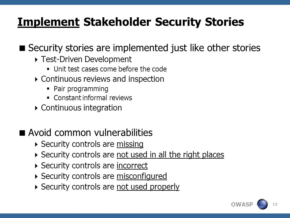 OWASP Implement Stakeholder Security Stories  Security stories are implemented just like other stories  Test-Driven Development  Unit test cases come before the code  Continuous reviews and inspection  Pair programming  Constant informal reviews  Continuous integration  Avoid common vulnerabilities  Security controls are missing  Security controls are not used in all the right places  Security controls are incorrect  Security controls are misconfigured  Security controls are not used properly 13