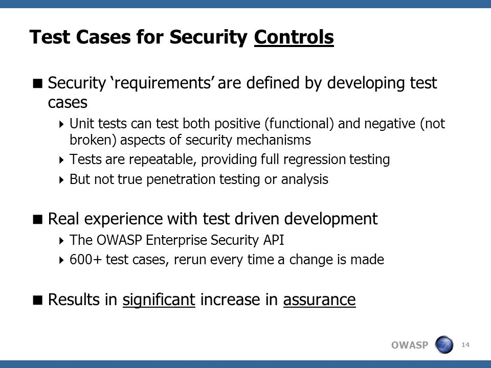 OWASP Test Cases for Security Controls  Security 'requirements' are defined by developing test cases  Unit tests can test both positive (functional) and negative (not broken) aspects of security mechanisms  Tests are repeatable, providing full regression testing  But not true penetration testing or analysis  Real experience with test driven development  The OWASP Enterprise Security API  600+ test cases, rerun every time a change is made  Results in significant increase in assurance 14