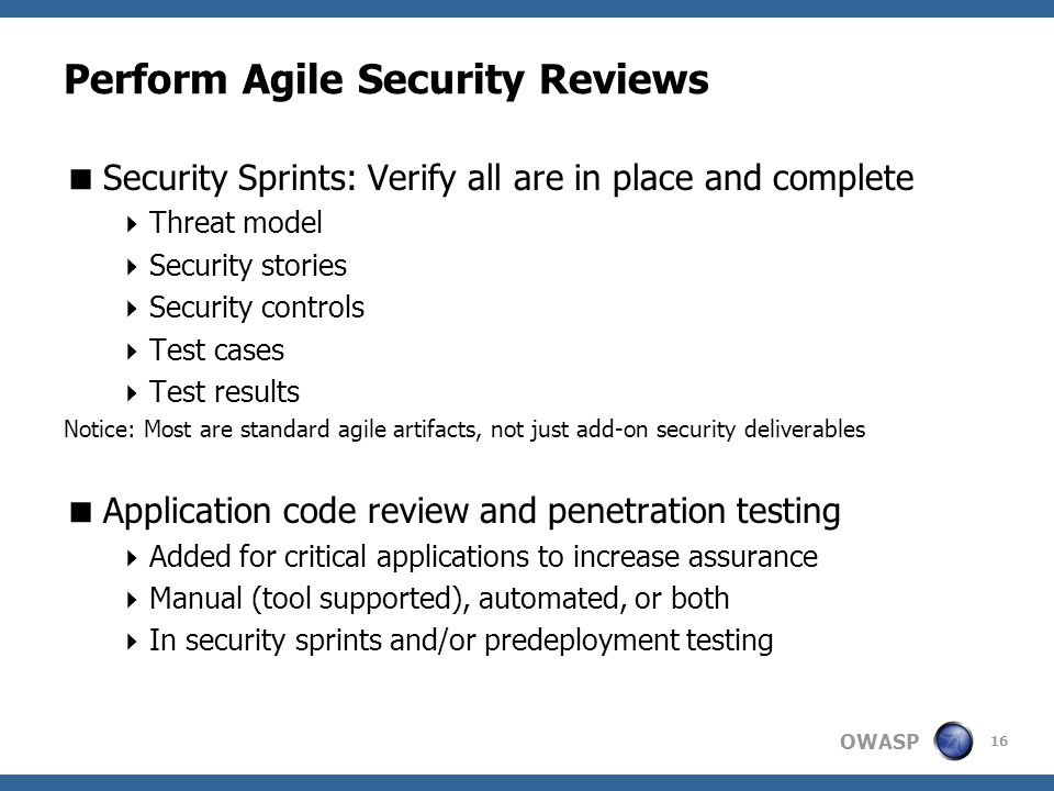 OWASP Perform Agile Security Reviews  Security Sprints: Verify all are in place and complete  Threat model  Security stories  Security controls  Test cases  Test results Notice: Most are standard agile artifacts, not just add-on security deliverables  Application code review and penetration testing  Added for critical applications to increase assurance  Manual (tool supported), automated, or both  In security sprints and/or predeployment testing 16