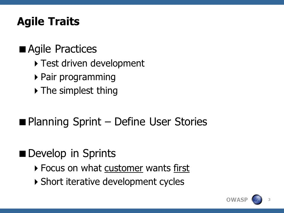 OWASP Agile Traits  Agile Practices  Test driven development  Pair programming  The simplest thing  Planning Sprint – Define User Stories  Develop in Sprints  Focus on what customer wants first  Short iterative development cycles 3