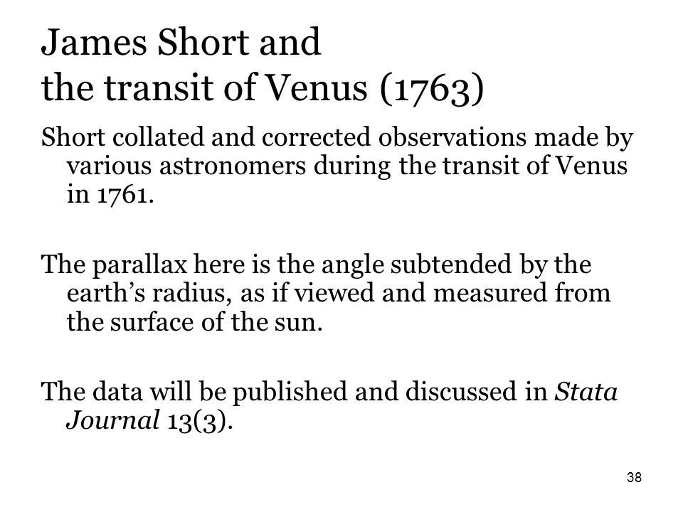 38 James Short and the transit of Venus (1763) Short collated and corrected observations made by various astronomers during the transit of Venus in 17