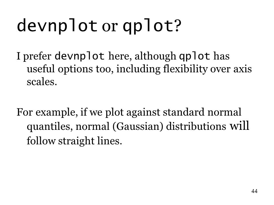 44 devnplot or qplot ? I prefer devnplot here, although qplot has useful options too, including flexibility over axis scales. For example, if we plot