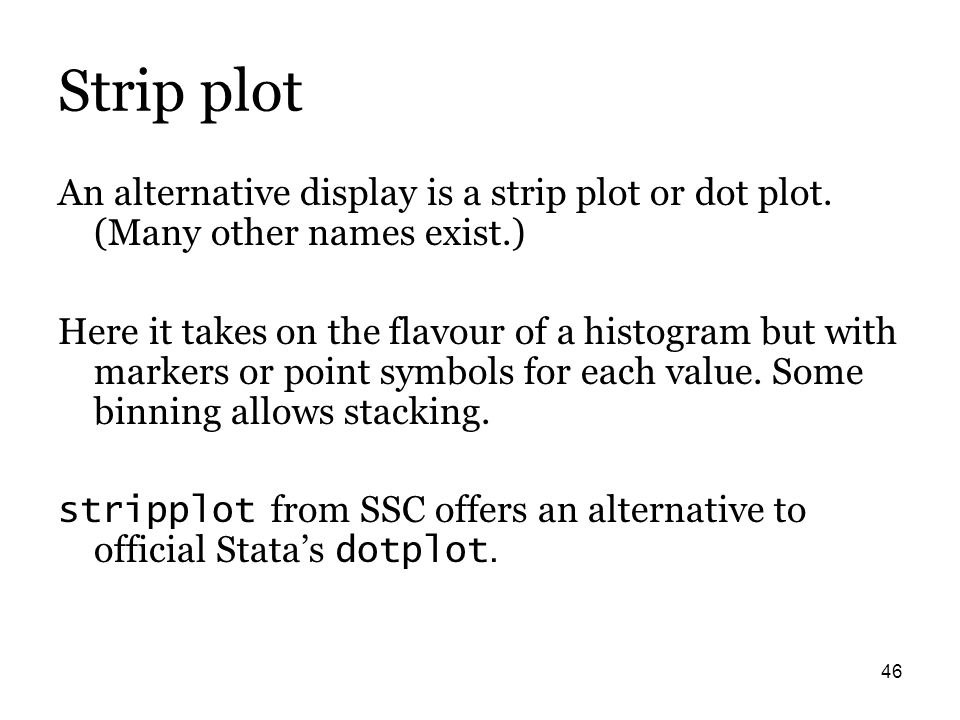 46 Strip plot An alternative display is a strip plot or dot plot. (Many other names exist.) Here it takes on the flavour of a histogram but with marke