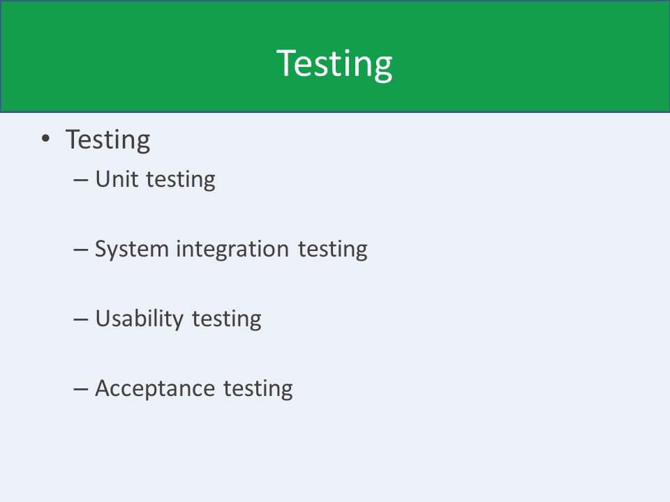 Testing – Unit testing Good for automatically checking individual components – System integration testing Good for checking that components work well together – Usability testing Good for checking user interfaces – Acceptance testing Good for checking that the customer/user is happy