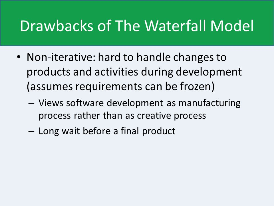 Drawbacks of The Waterfall Model Non-iterative: hard to handle changes to products and activities during development (assumes requirements can be frozen) – Views software development as manufacturing process rather than as creative process – Long wait before a final product