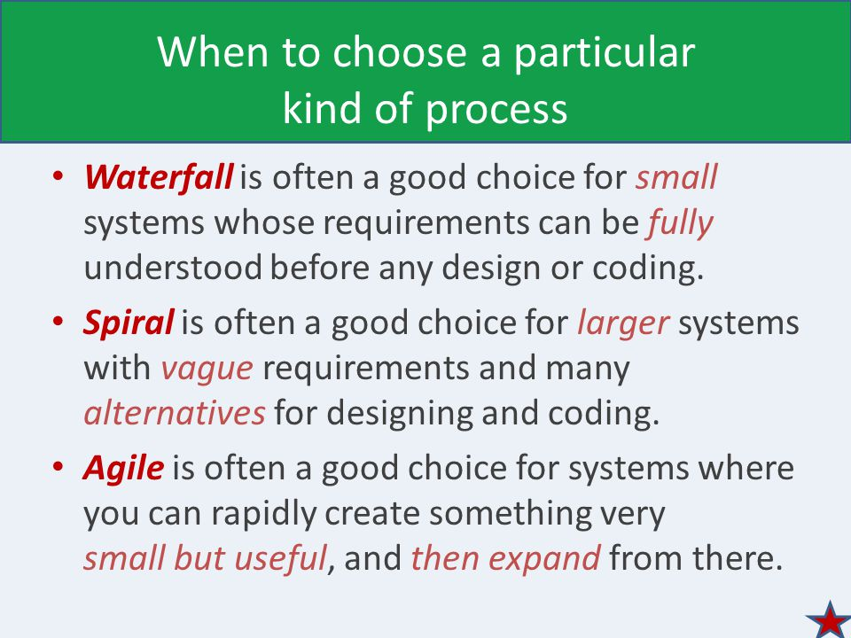 When to choose a particular kind of process Waterfall is often a good choice for small systems whose requirements can be fully understood before any design or coding.