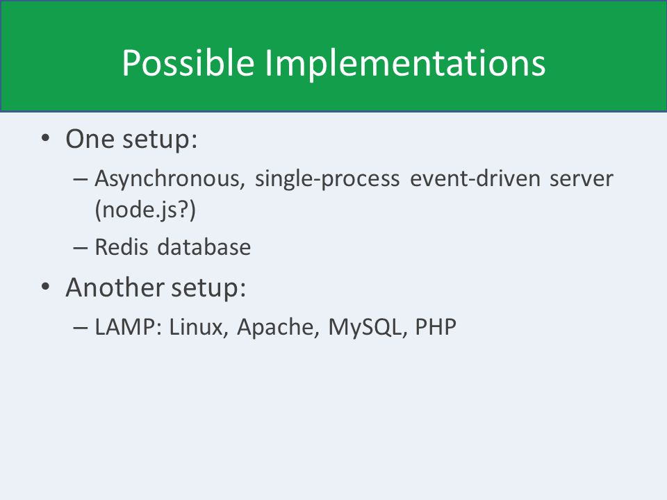 Possible Implementations One setup: – Asynchronous, single-process event-driven server (node.js ) – Redis database Another setup: – LAMP: Linux, Apache, MySQL, PHP