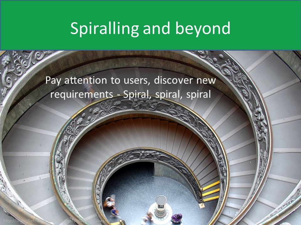 Spiralling and beyond Pay attention to users, discover new requirements - Spiral, spiral, spiral http://www.flickr.com/photos/villes/696080093/sizes/o/
