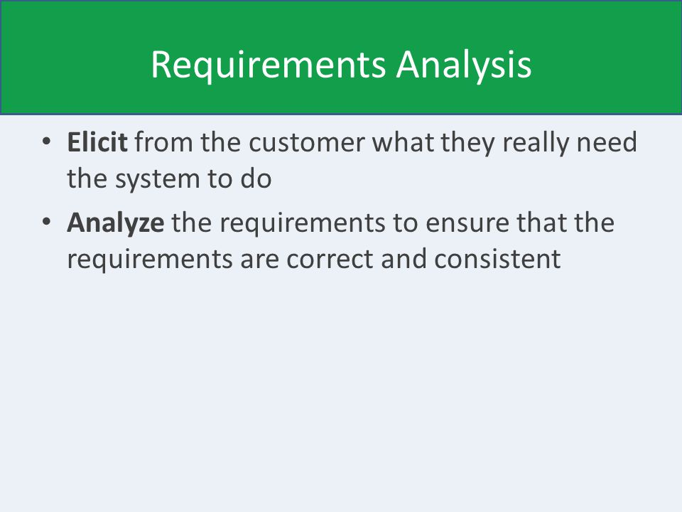 Requirements Analysis Elicit from the customer what they really need the system to do Analyze the requirements to ensure that the requirements are correct and consistent