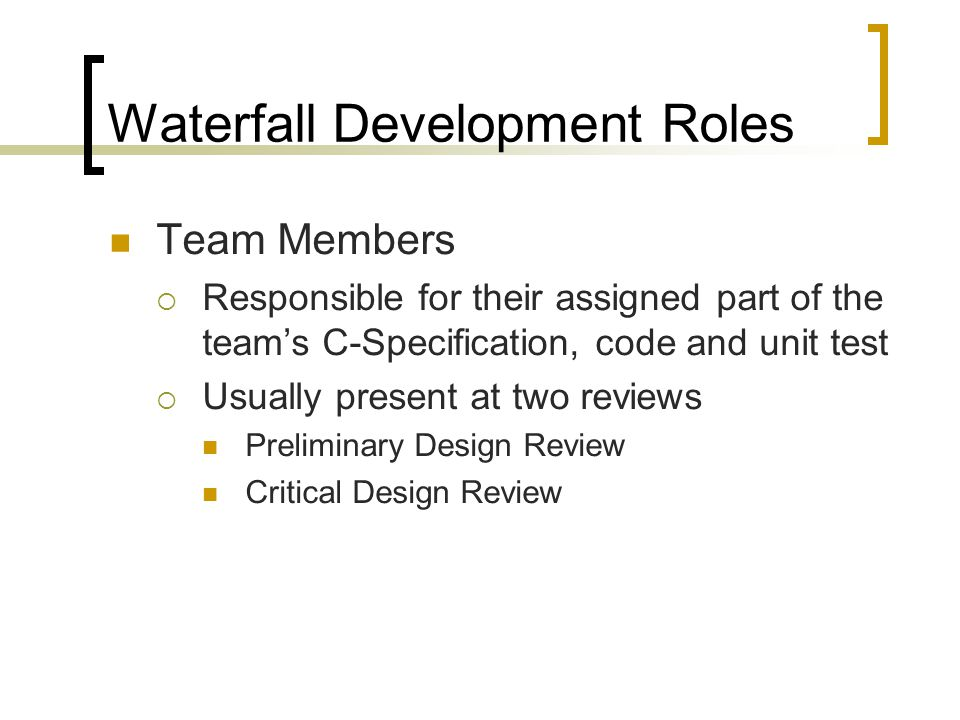 Waterfall Development Roles Team Members  Responsible for their assigned part of the team's C-Specification, code and unit test  Usually present at two reviews Preliminary Design Review Critical Design Review