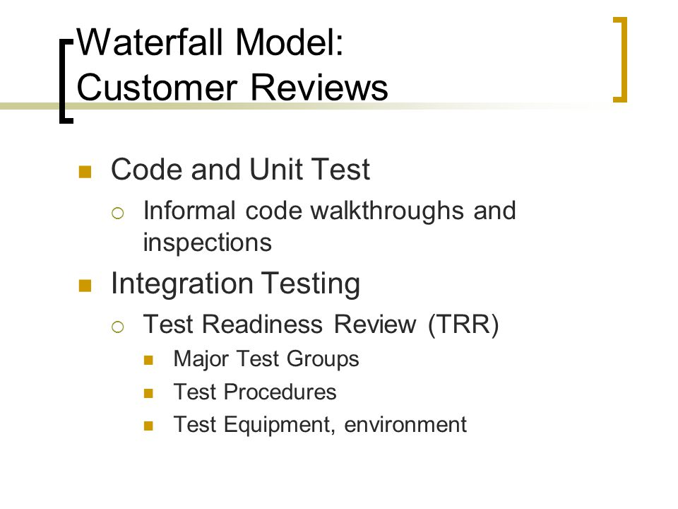 Waterfall Model: Customer Reviews Code and Unit Test  Informal code walkthroughs and inspections Integration Testing  Test Readiness Review (TRR) Major Test Groups Test Procedures Test Equipment, environment