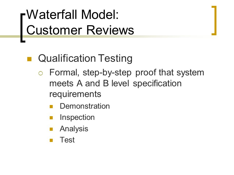Waterfall Model: Customer Reviews Qualification Testing  Formal, step-by-step proof that system meets A and B level specification requirements Demonstration Inspection Analysis Test