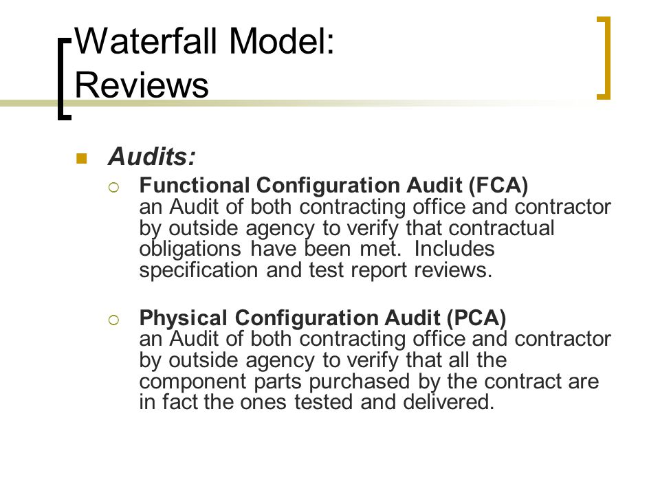 Waterfall Model: Reviews Audits:  Functional Configuration Audit (FCA) an Audit of both contracting office and contractor by outside agency to verify that contractual obligations have been met.