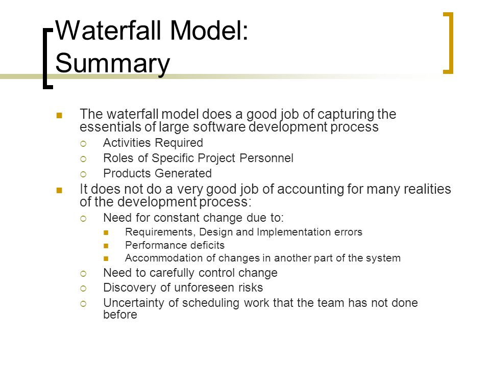 Waterfall Model: Summary The waterfall model does a good job of capturing the essentials of large software development process  Activities Required  Roles of Specific Project Personnel  Products Generated It does not do a very good job of accounting for many realities of the development process:  Need for constant change due to: Requirements, Design and Implementation errors Performance deficits Accommodation of changes in another part of the system  Need to carefully control change  Discovery of unforeseen risks  Uncertainty of scheduling work that the team has not done before