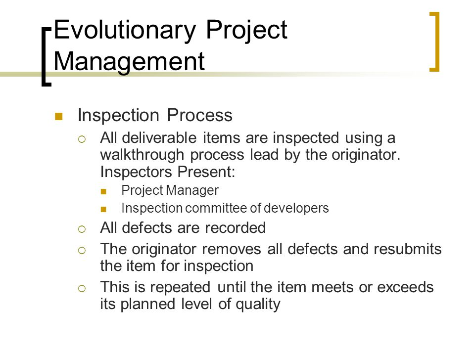 Evolutionary Project Management Inspection Process  All deliverable items are inspected using a walkthrough process lead by the originator.