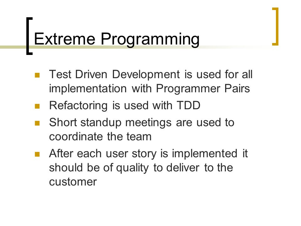 Extreme Programming Test Driven Development is used for all implementation with Programmer Pairs Refactoring is used with TDD Short standup meetings are used to coordinate the team After each user story is implemented it should be of quality to deliver to the customer