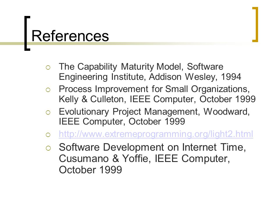 References  The Capability Maturity Model, Software Engineering Institute, Addison Wesley, 1994  Process Improvement for Small Organizations, Kelly & Culleton, IEEE Computer, October 1999  Evolutionary Project Management, Woodward, IEEE Computer, October 1999  http://www.extremeprogramming.org/light2.html http://www.extremeprogramming.org/light2.html  Software Development on Internet Time, Cusumano & Yoffie, IEEE Computer, October 1999