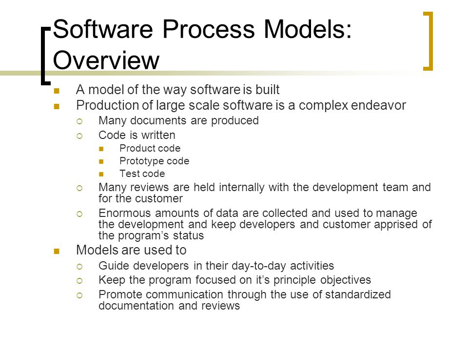 Software Process Models: Overview A model of the way software is built Production of large scale software is a complex endeavor  Many documents are produced  Code is written Product code Prototype code Test code  Many reviews are held internally with the development team and for the customer  Enormous amounts of data are collected and used to manage the development and keep developers and customer apprised of the program's status Models are used to  Guide developers in their day-to-day activities  Keep the program focused on it's principle objectives  Promote communication through the use of standardized documentation and reviews