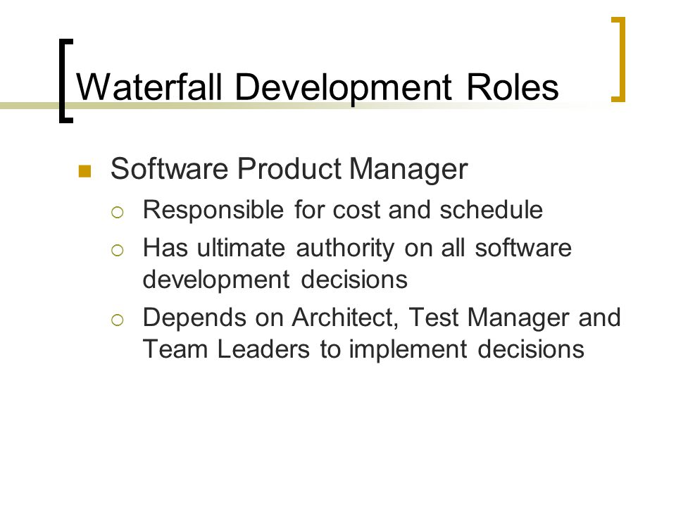 Waterfall Development Roles Software Product Manager  Responsible for cost and schedule  Has ultimate authority on all software development decisions  Depends on Architect, Test Manager and Team Leaders to implement decisions