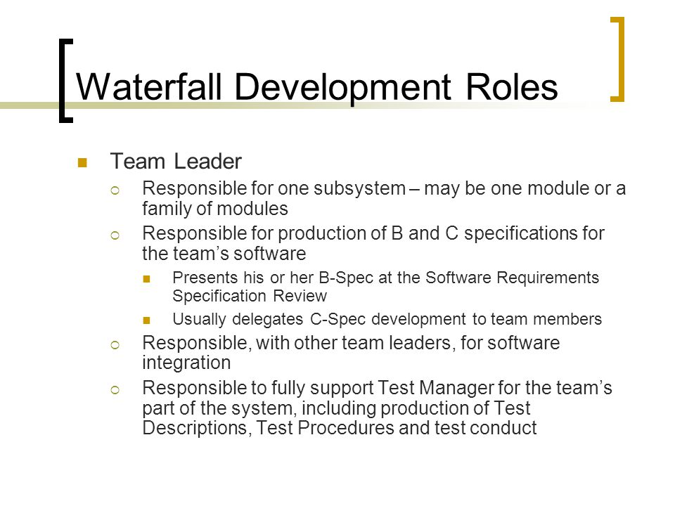 Waterfall Development Roles Team Leader  Responsible for one subsystem – may be one module or a family of modules  Responsible for production of B and C specifications for the team's software Presents his or her B-Spec at the Software Requirements Specification Review Usually delegates C-Spec development to team members  Responsible, with other team leaders, for software integration  Responsible to fully support Test Manager for the team's part of the system, including production of Test Descriptions, Test Procedures and test conduct