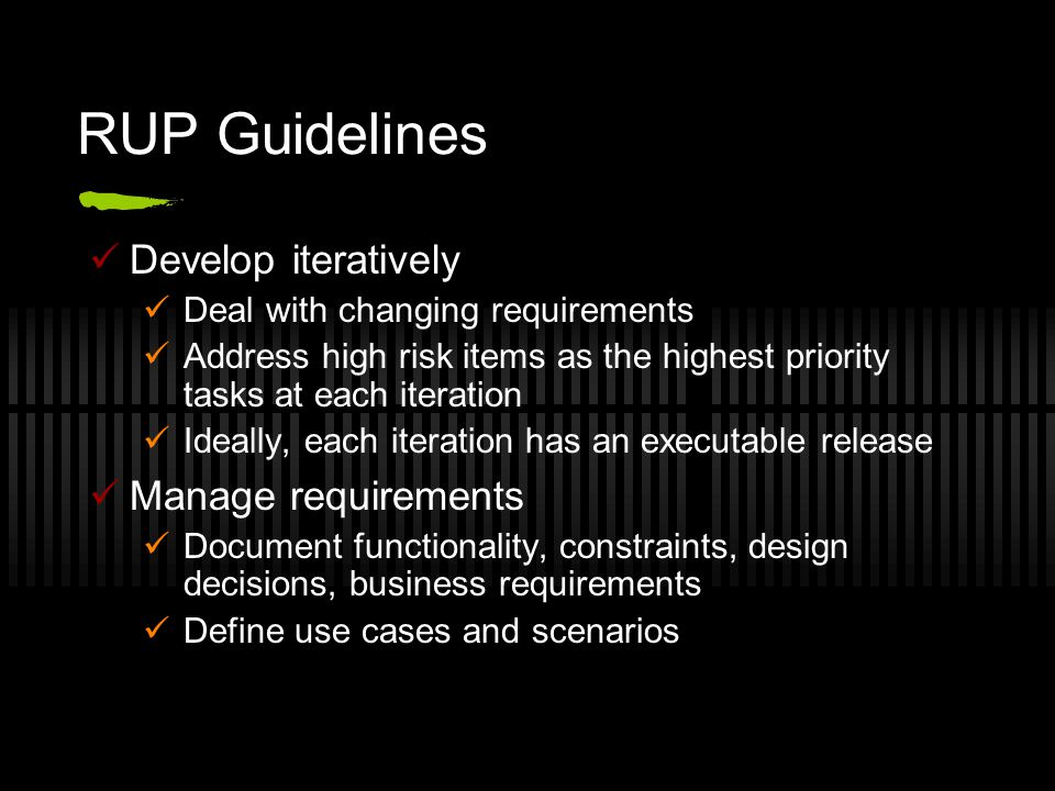 RUP Guidelines Develop iteratively Deal with changing requirements Address high risk items as the highest priority tasks at each iteration Ideally, each iteration has an executable release Manage requirements Document functionality, constraints, design decisions, business requirements Define use cases and scenarios