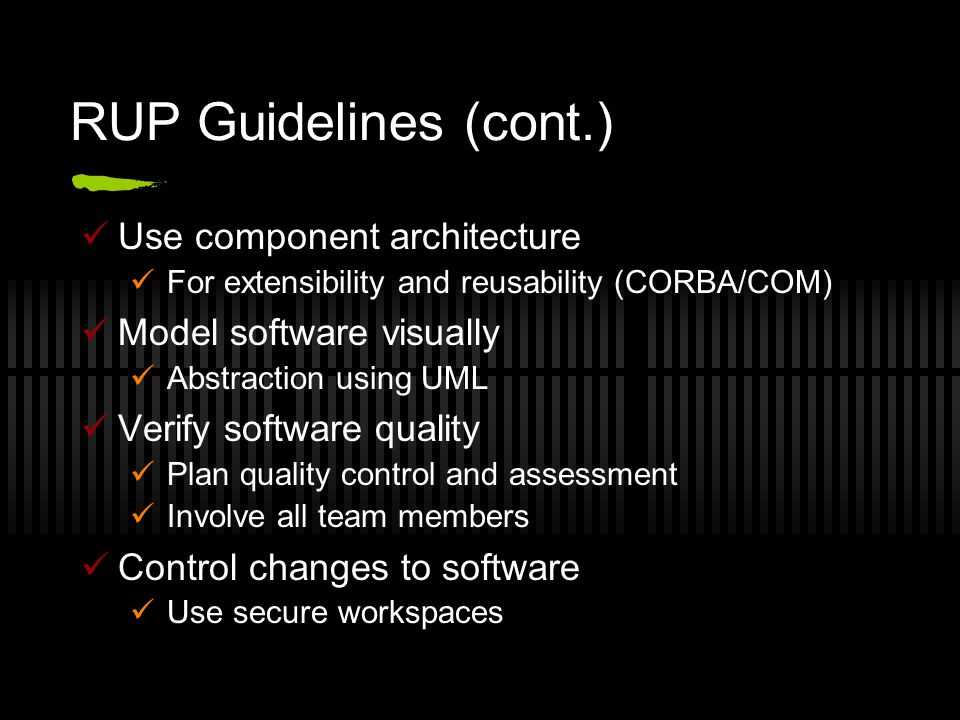 RUP Guidelines (cont.) Use component architecture For extensibility and reusability (CORBA/COM) Model software visually Abstraction using UML Verify software quality Plan quality control and assessment Involve all team members Control changes to software Use secure workspaces