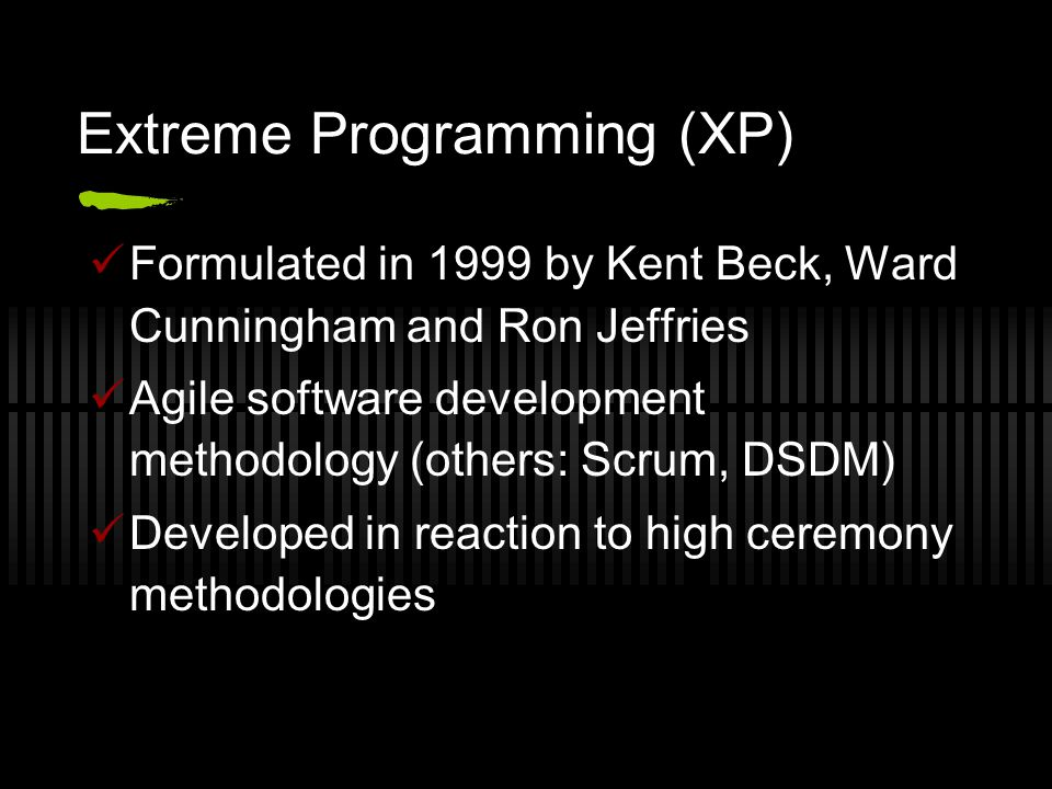 Extreme Programming (XP) Formulated in 1999 by Kent Beck, Ward Cunningham and Ron Jeffries Agile software development methodology (others: Scrum, DSDM) Developed in reaction to high ceremony methodologies