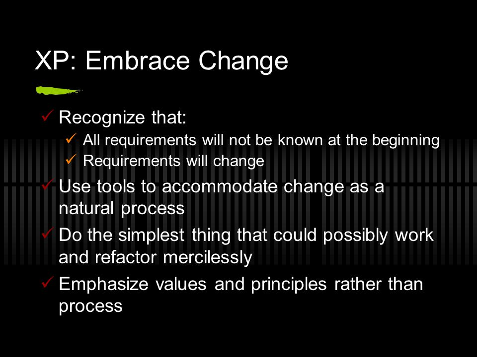 XP: Embrace Change Recognize that: All requirements will not be known at the beginning Requirements will change Use tools to accommodate change as a natural process Do the simplest thing that could possibly work and refactor mercilessly Emphasize values and principles rather than process