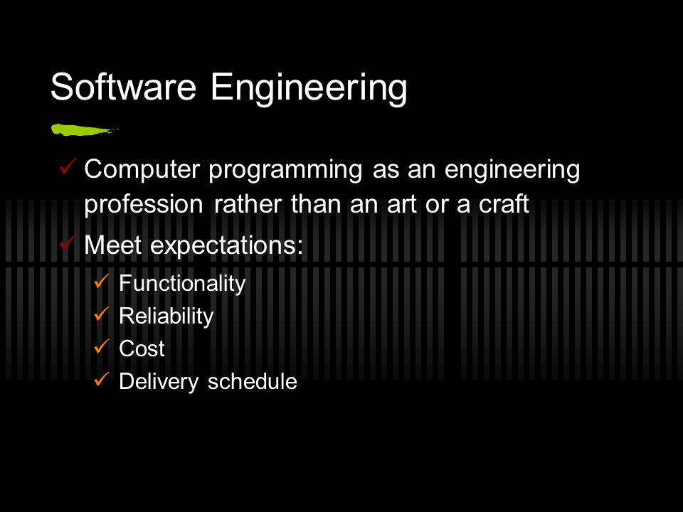 Software Engineering Computer programming as an engineering profession rather than an art or a craft Meet expectations: Functionality Reliability Cost Delivery schedule