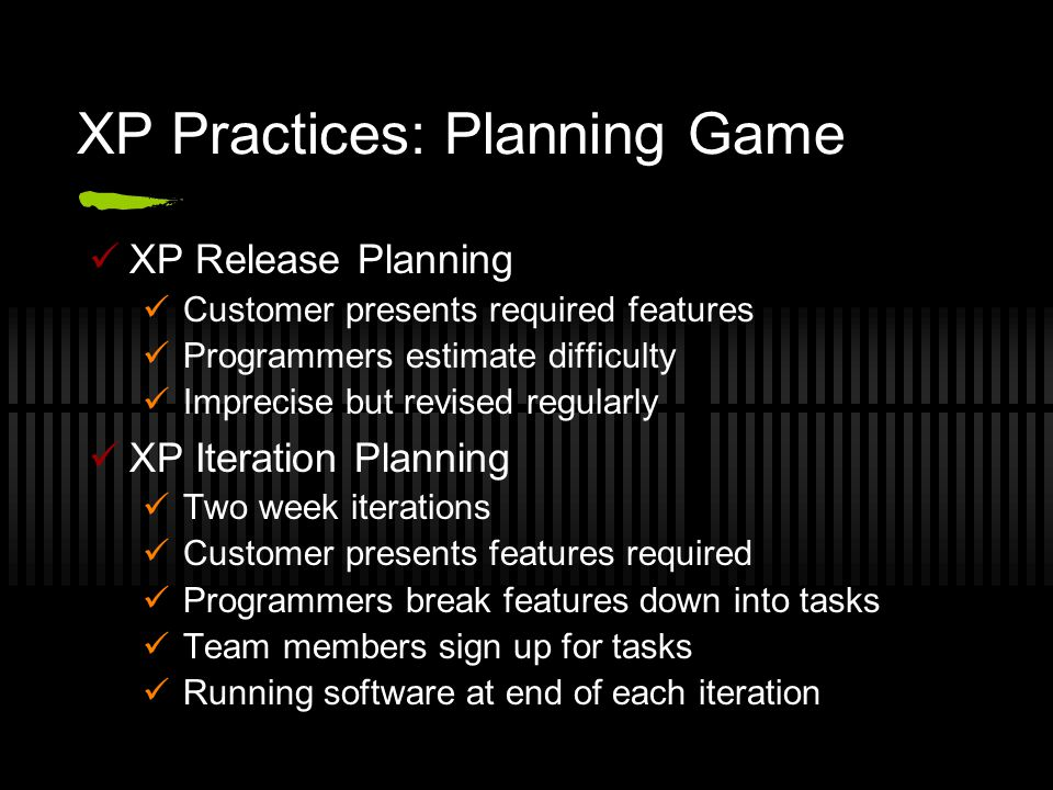 XP Practices: Planning Game XP Release Planning Customer presents required features Programmers estimate difficulty Imprecise but revised regularly XP Iteration Planning Two week iterations Customer presents features required Programmers break features down into tasks Team members sign up for tasks Running software at end of each iteration