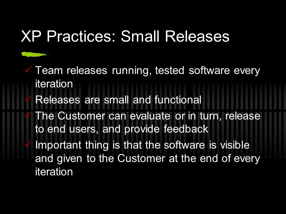 XP Practices: Small Releases Team releases running, tested software every iteration Releases are small and functional The Customer can evaluate or in turn, release to end users, and provide feedback Important thing is that the software is visible and given to the Customer at the end of every iteration