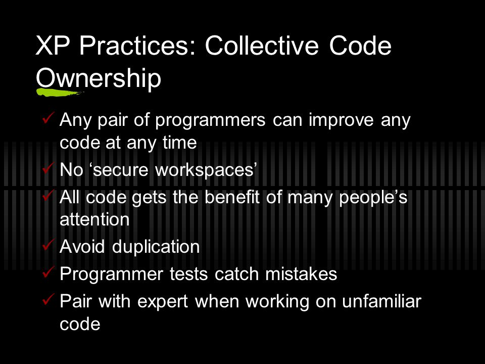 XP Practices: Collective Code Ownership Any pair of programmers can improve any code at any time No 'secure workspaces' All code gets the benefit of many people's attention Avoid duplication Programmer tests catch mistakes Pair with expert when working on unfamiliar code