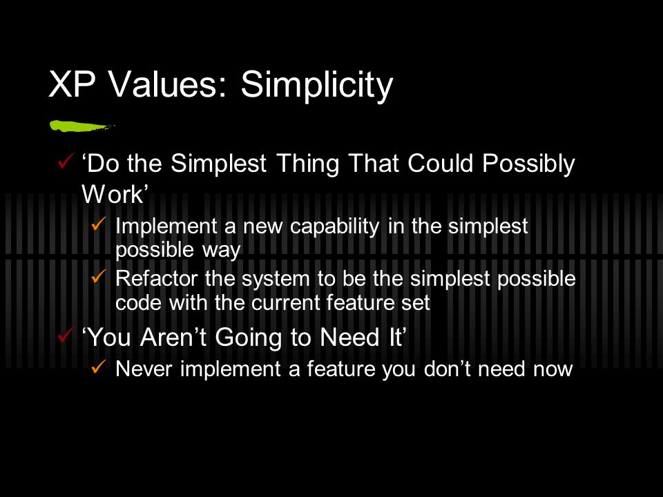 XP Values: Simplicity 'Do the Simplest Thing That Could Possibly Work' Implement a new capability in the simplest possible way Refactor the system to be the simplest possible code with the current feature set 'You Aren't Going to Need It' Never implement a feature you don't need now