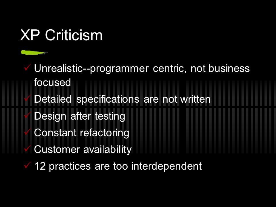 XP Criticism Unrealistic--programmer centric, not business focused Detailed specifications are not written Design after testing Constant refactoring Customer availability 12 practices are too interdependent