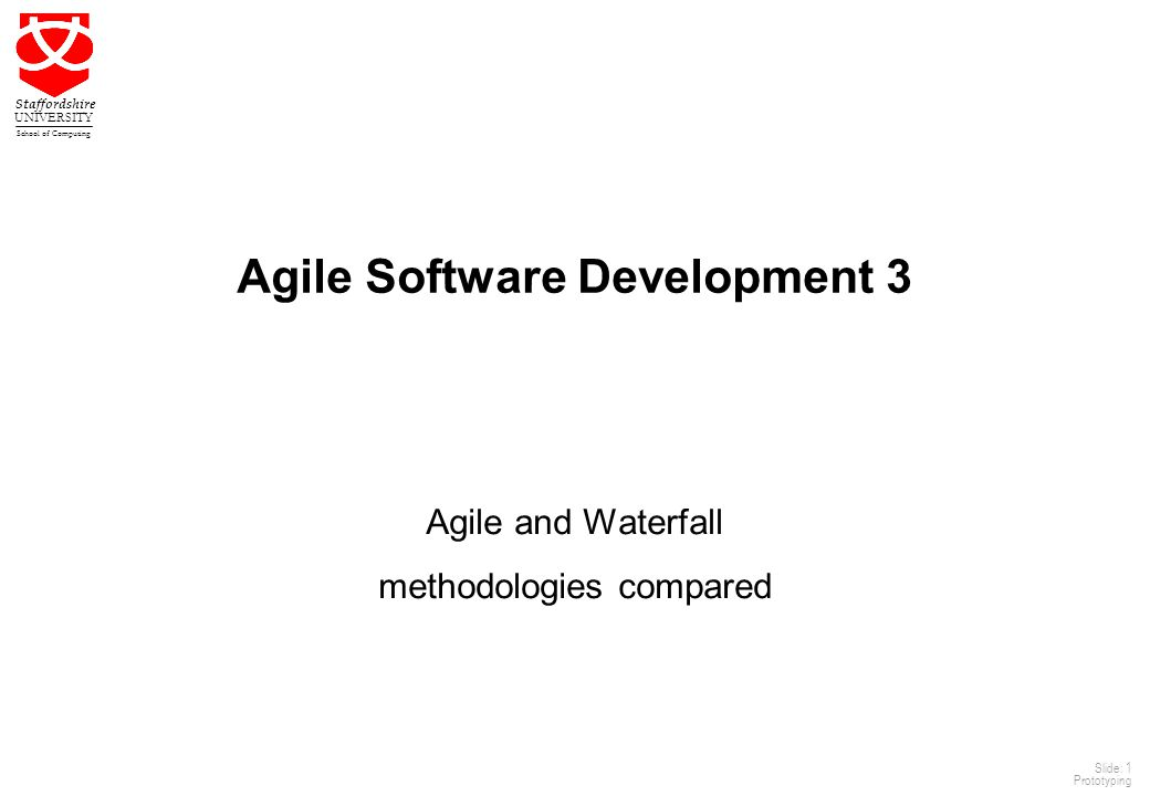 1 Staffordshire UNIVERSITY School of Computing Slide: 1 Prototyping Agile Software Development 3 Agile and Waterfall methodologies compared