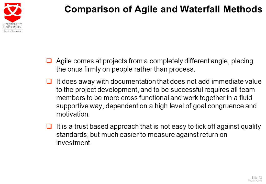 12 Staffordshire UNIVERSITY School of Computing Slide: 12 Prototyping Comparison of Agile and Waterfall Methods  Agile comes at projects from a completely different angle, placing the onus firmly on people rather than process.