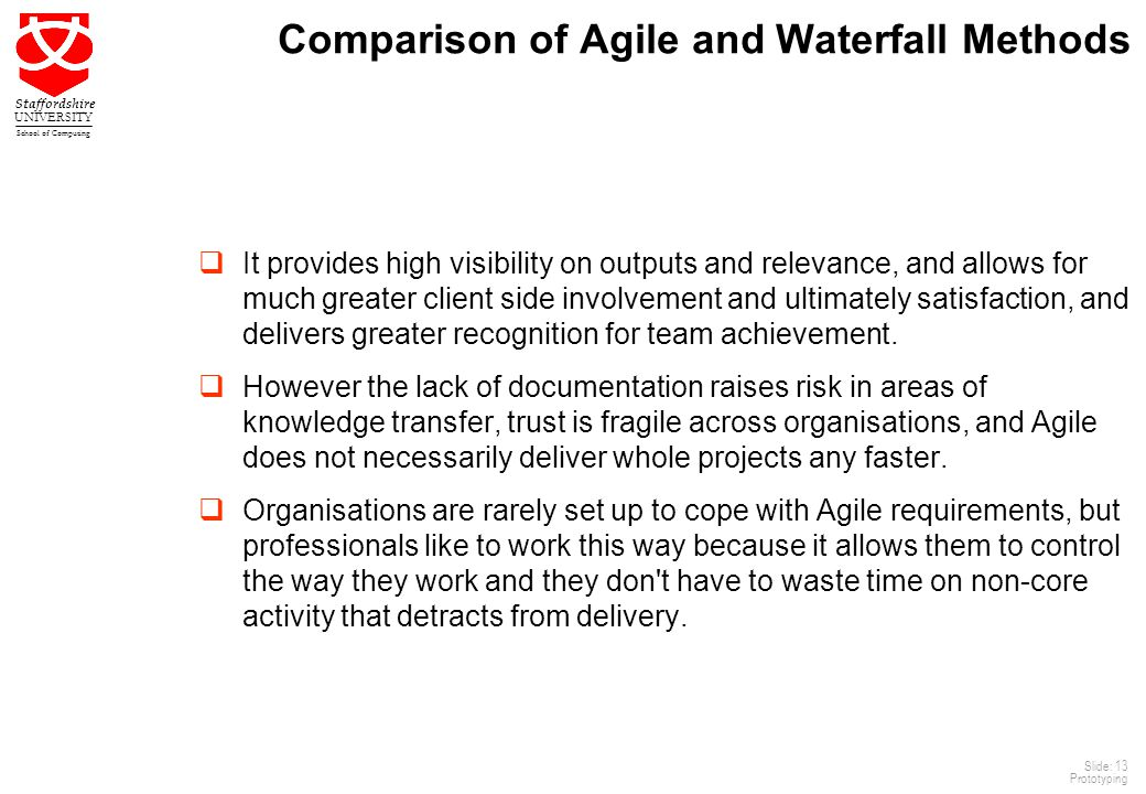 13 Staffordshire UNIVERSITY School of Computing Slide: 13 Prototyping Comparison of Agile and Waterfall Methods  It provides high visibility on outputs and relevance, and allows for much greater client side involvement and ultimately satisfaction, and delivers greater recognition for team achievement.
