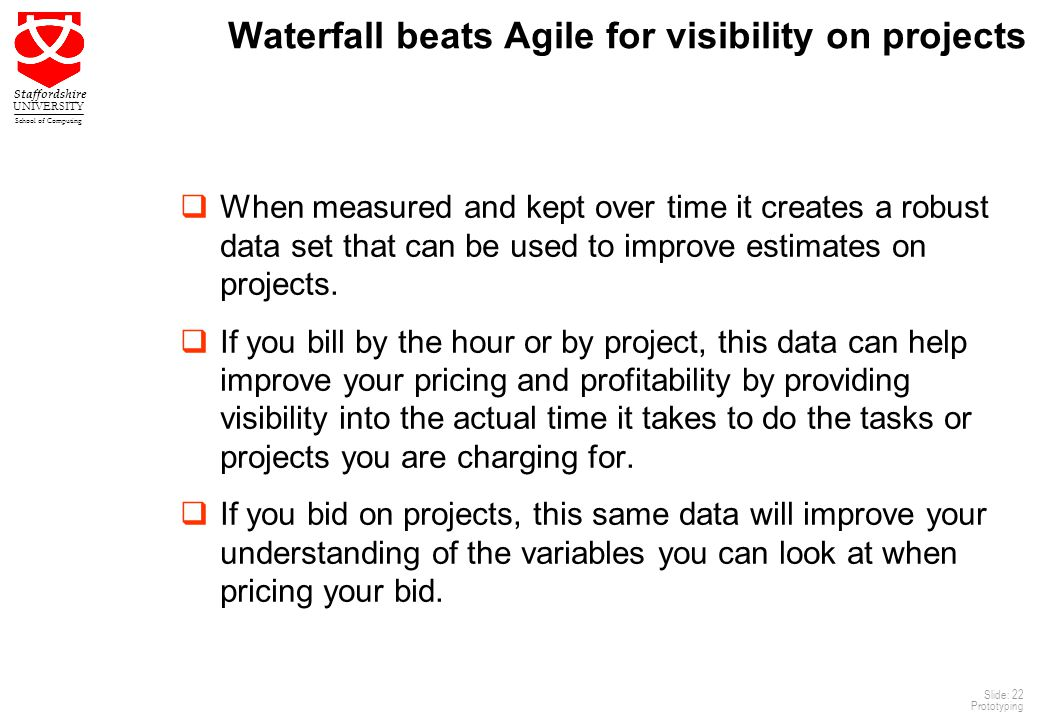 22 Staffordshire UNIVERSITY School of Computing Slide: 22 Prototyping Waterfall beats Agile for visibility on projects  When measured and kept over time it creates a robust data set that can be used to improve estimates on projects.