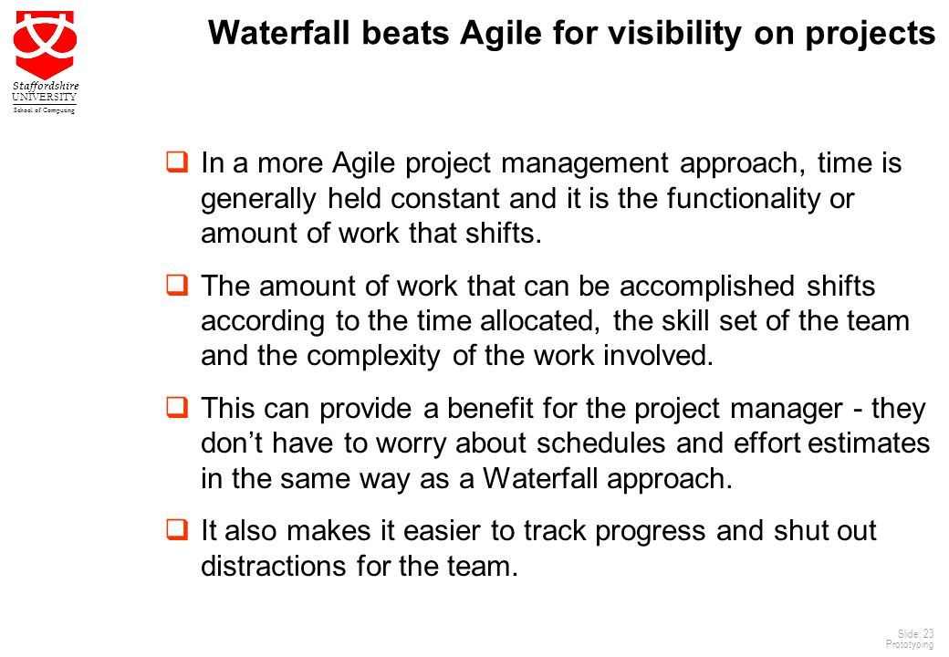 23 Staffordshire UNIVERSITY School of Computing Slide: 23 Prototyping Waterfall beats Agile for visibility on projects  In a more Agile project management approach, time is generally held constant and it is the functionality or amount of work that shifts.