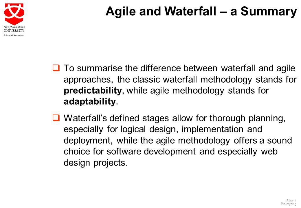 3 Staffordshire UNIVERSITY School of Computing Slide: 3 Prototyping Agile and Waterfall – a Summary  To summarise the difference between waterfall and agile approaches, the classic waterfall methodology stands for predictability, while agile methodology stands for adaptability.