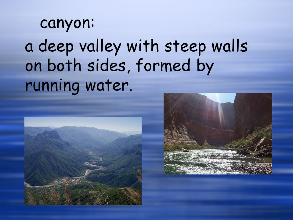 a deep valley with steep walls on both sides, formed by running water. canyon: