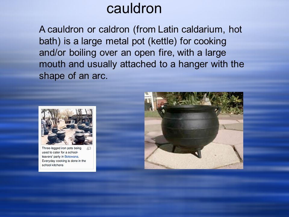 A cauldron or caldron (from Latin caldarium, hot bath) is a large metal pot (kettle) for cooking and/or boiling over an open fire, with a large mouth and usually attached to a hanger with the shape of an arc.