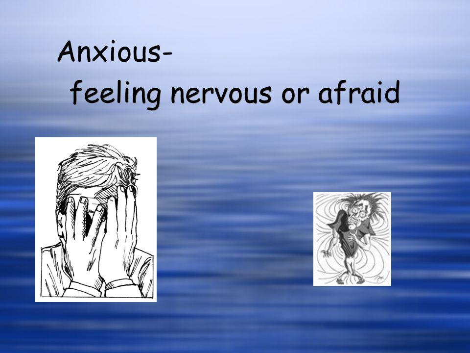feeling nervous or afraid Anxious-