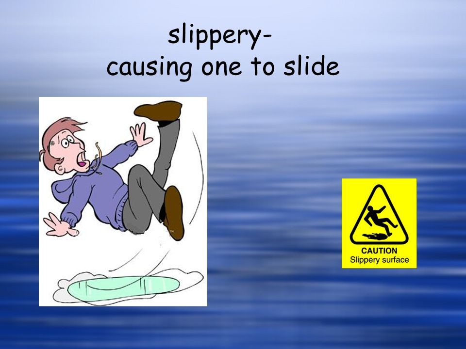 causing one to slide slippery-