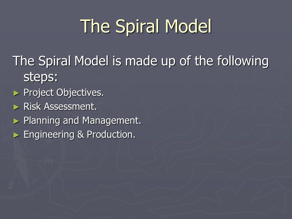 The Spiral Model The Spiral Model is made up of the following steps: ► Project Objectives.