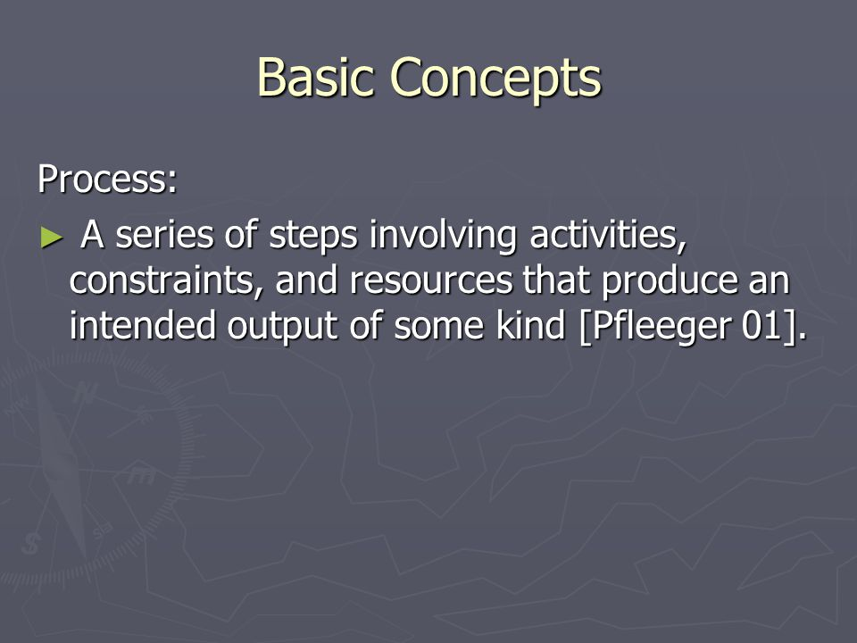Basic Concepts Process: ► A series of steps involving activities, constraints, and resources that produce an intended output of some kind [Pfleeger 01].