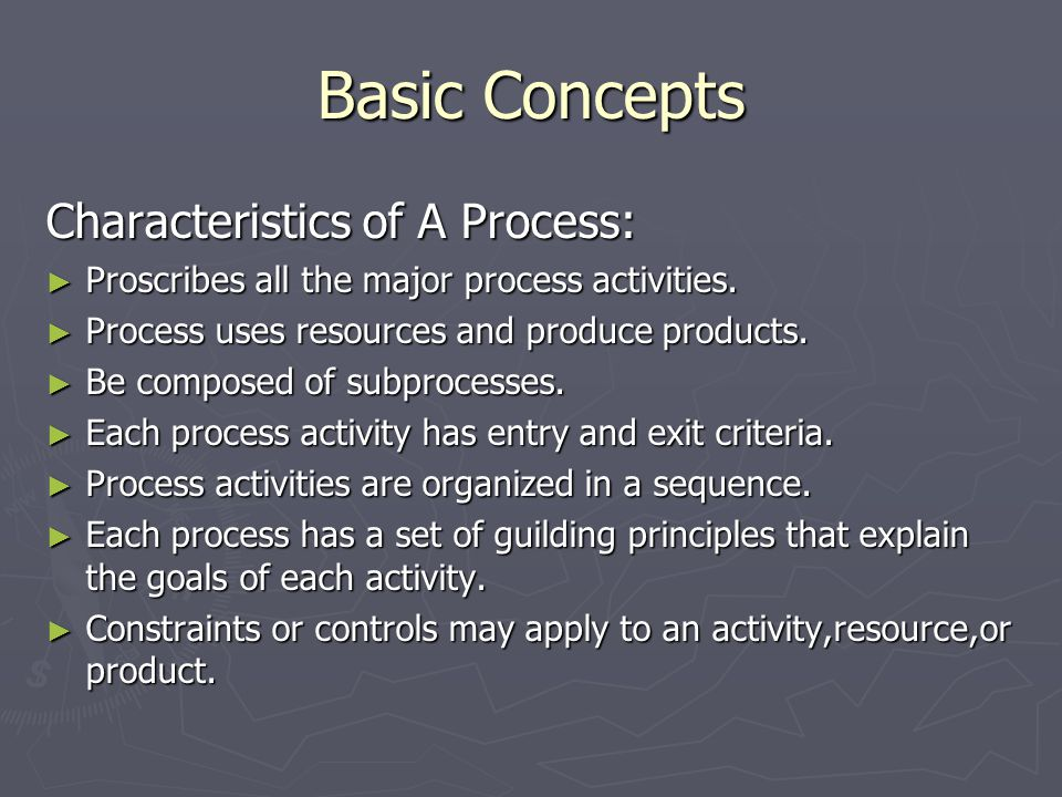 Basic Concepts Characteristics of A Process: ► Proscribes all the major process activities.