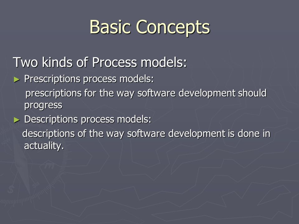Basic Concepts Two kinds of Process models: ► Prescriptions process models: prescriptions for the way software development should progress prescriptions for the way software development should progress ► Descriptions process models: descriptions of the way software development is done in actuality.